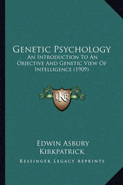 Genetic Psychology: An Introduction to an Objective and Genetic View of Intelligence (1909) by Edwin Asbury Kirkpatrick
