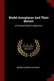 Model Aeroplanes and Their Motors by George Anthony Cavanagh