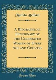 A Biographical Dictionary of the Celebrated Women of Every Age and Country (Classic Reprint) by Matilda Betham