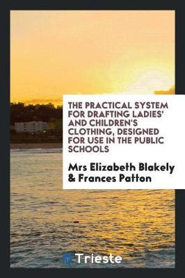 The Practical System for Drafting Ladies' and Children's Clothing, Designed for Use in the Public Schools by Mrs Elizabeth Blakely image