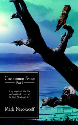 Uncommon Sense Part I: A Synopsis of the Life and Medical Career of Dr. Mark Nepokroeff MD by Nepokroeff Mark Nepokroeff