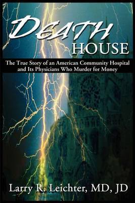Death House: A True Story of an American Community Hospital and Its Physicians Who Murder for Money by Larry R. Leichter image