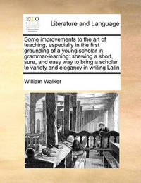 Some Improvements to the Art of Teaching, Especially in the First Grounding of a Young Scholar in Grammar-Learning by William Walker