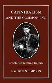 Cannibalism and the Common Law by A.W.B. Simpson
