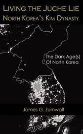 Living the Juche Lie North Korea's Kim Dynasty by James G Zumwalt