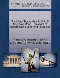 Goldblatt (Sigmund) V. U.S. U.S. Supreme Court Transcript of Record with Supporting Pleadings by David I Shapiro