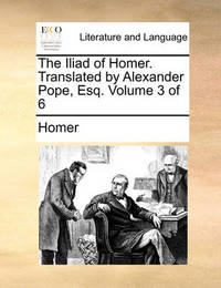 The Iliad of Homer. Translated by Alexander Pope, Esq; ... Volume 3 of 6 by Homer
