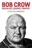 Bob Crow: Socialist, Leader, Fighter by Gregor Gall