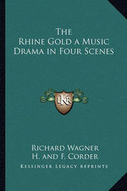 The Rhine Gold a Music Drama in Four Scenes by Richard Wagner
