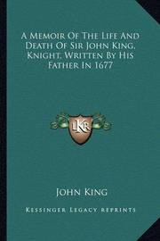 A Memoir of the Life and Death of Sir John King, Knight, Written by His Father in 1677 by John King