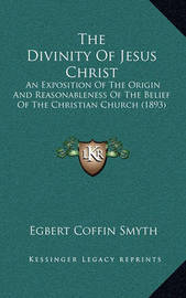 The Divinity of Jesus Christ: An Exposition of the Origin and Reasonableness of the Belief of the Christian Church (1893) by Egbert Coffin Smyth