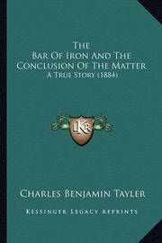 The Bar of Iron and the Conclusion of the Matter: A True Story (1884) by Charles Benjamin Tayler