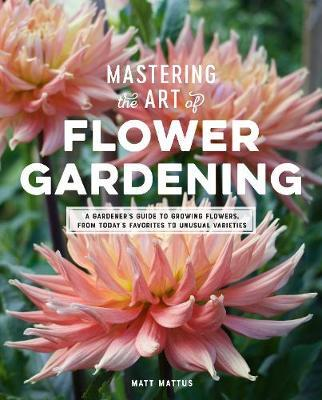 Mastering the Art of Flower Gardening by Matt Mattus