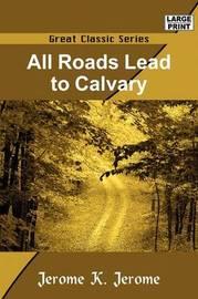 All Roads Lead to Calvary by Jerome Klapka Jerome image