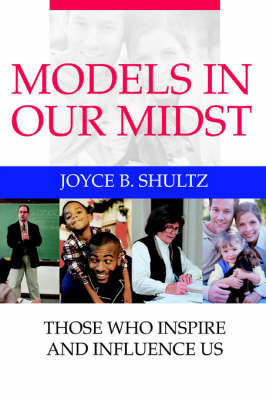 Models in Our Midst: Those Who Inspire and Influence Us by Joyce B Shultz