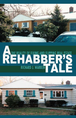 A Rehabber's Tale: The Reality of Fixing and Flipping Real Estate by Richard J Warren (Clinical Professor<br>Division of Plastic Surgery<br>University of British Columbia<br>Vancouver, BC, Canada Clinical Professor, Div