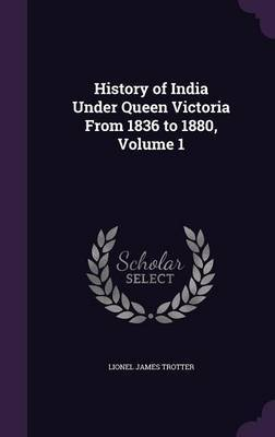History of India Under Queen Victoria from 1836 to 1880, Volume 1 by Lionel James Trotter image
