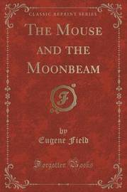 The Mouse and the Moonbeam (Classic Reprint) by Eugene Field