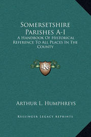 Somersetshire Parishes A-I: A Handbook of Historical Reference to All Places in the County by Arthur L . Humphreys image