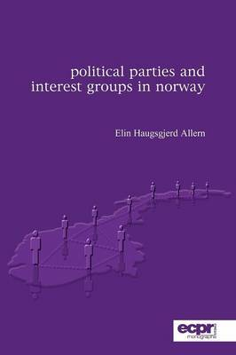 Political Parties and Interest Groups in Norway by Elin Haugsgjerd Allern