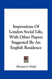 Impressions of London Social Life, with Other Papers Suggested by an English Residence by Ehrman S. Nadal