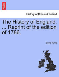 The History of England. ... Reprint of the Edition of 1786. by David Hume