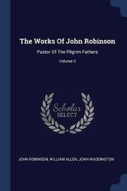 The Works of John Robinson by John Robinson