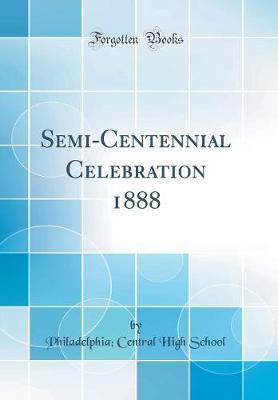Semi-Centennial Celebration 1888 (Classic Reprint) by Philadelphia Central High School image