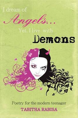 I Dream of Angels... Yet I Live with Demons: Poetry for the Modern Teenager by Tabitha Rabisa