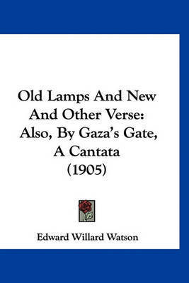 Old Lamps and New and Other Verse: Also, by Gaza's Gate, a Cantata (1905) by Edward Willard Watson