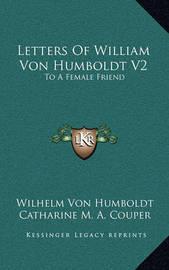Letters of William Von Humboldt V2: To a Female Friend by Wilhelm Von Humboldt image