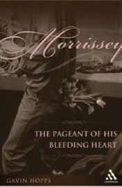 Morrissey: The Pageant of His Bleeding Heart by Gavin Hopps
