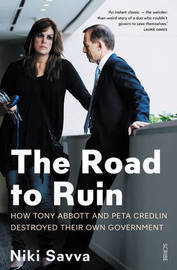 The Road to Ruin: How Tony Abbott and Peta Credlin Destroyed their own Government, by Niki Savva