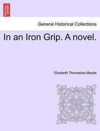 In an Iron Grip. a Novel. Vol. II by Elizabeth Thomasina Meade