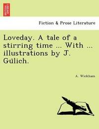 Loveday. a Tale of a Stirring Time ... with ... Illustrations by J. Gu Lich. by A Wickham
