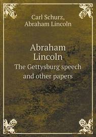 Abraham Lincoln the Gettysburg Speech and Other Papers by Abraham Lincoln