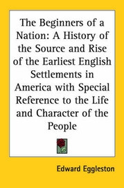 The Beginners of a Nation: A History of the Source and Rise of the Earliest English Settlements in America with Special Reference to the Life and Character of the People by Edward Eggleston image