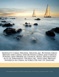 Hertslet's China Treaties: Treaties, &C. Between Great Britain and China; And Between China and Foreign Powers; And Orders in Council, Rules, Regulations, Acts of Parliament, Decrees, &C. Affecting British Interests in China. in Force on the 1st J by Edward Hertslet