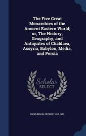 The Five Great Monarchies of the Ancient Eastern World; Or, the History, Geography, and Antiquites of Chaldaea, Assyria, Babylon, Media, and Persia by George Rawlinson