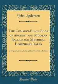 The Common-Place Book of Ancient and Modern Ballad and Metrical Legendary Tales by John Anderson