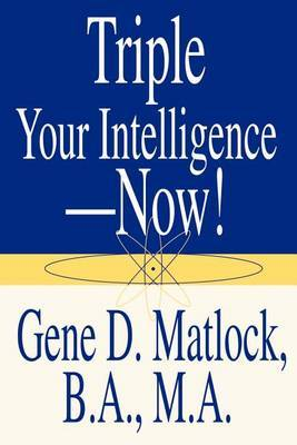 Triple Your Intelligence--Now! by Gene D. Matlock