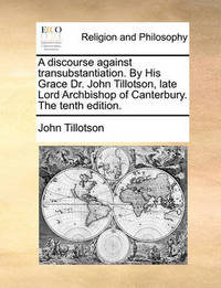 A Discourse Against Transubstantiation. by His Grace Dr. John Tillotson, Late Lord Archbishop of Canterbury. the Tenth Edition. by John Tillotson