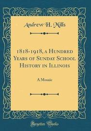 1818-1918, a Hundred Years of Sunday School History in Illinois by Andrew H Mills