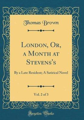 London, Or, a Month at Stevens's, Vol. 2 of 3 by Thomas Brown