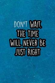 Don't Wait. the Time Will Never Be Just Right by Chaos Press