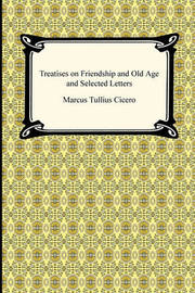 Treatises on Friendship and Old Age and Selected Letters by Marcus Tullius Cicero