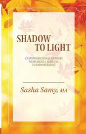 Shadow to Light - Transformational Journeys from Abuse & Betrayal to Empowerment by Sasha Samy