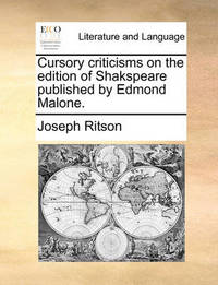 Cursory Criticisms on the Edition of Shakspeare Published by Edmond Malone. by Joseph Ritson