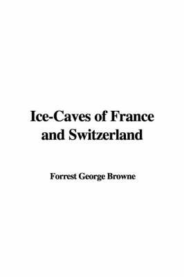 Ice-Caves of France and Switzerland by Forrest George Browne image