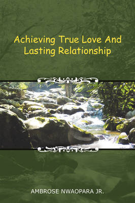 Achieving True Love and Lasting Relationship by Ambrose Nwaopara Jr